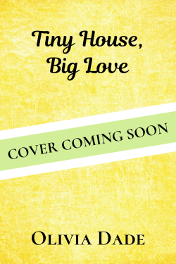 Placeholder cover for Tiny House, Big Love by Olivia Dade: Yellow background with banner across it reading COVER COMING SOON