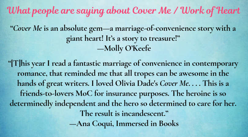 """Text heading: """"What people are saying about Cover Me / Work of Heart"""" Text block 1: """"Cover Me is an absolute gem--a marriage-of-convenience story with a giant heart! It's a story to treasure! --Molly O'Keefe Text block 2: """"[T]his year I read a fantastic marriage of convenience in contemporary romance, that reminded me that all tropes can be awesome in the hands of great writers. I loved Olivia Dade's Cover Me. . . . This is a friends-to-lovers MoC for insurance purposes. The heroine is so determinedly independent and the hero so determined to care for her. The result is incandescent.""""—Ana Coqui, Immersed in Books"""