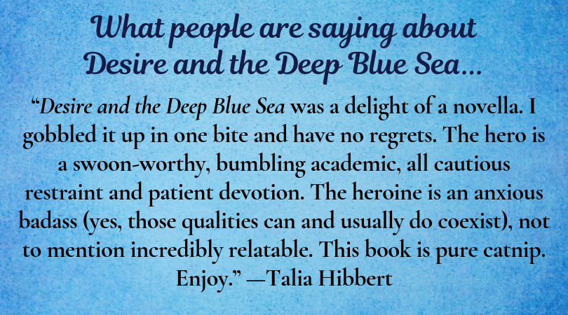 "Text: What people are saying about Desire and the Deep Blue Sea. ""Desire and the Deep Blue Sea was a delight of a novella. I gobbled it up in one bite and have no regrets. The hero is a swoon-worthy, bumbling academic, all cautious restraint and patient devotion. The heroine is an anxious badass (yes, those qualities can and usually do coexist), not to mention incredibly relatable. This book is pure catnip. Enjoy."" --Talia Hibbert"