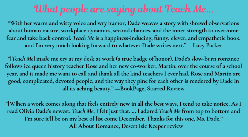"""""""With her warm and witty voice and wry humor, Dade weaves a story with shrewd observations about human nature, workplace dynamics, second chances, and the inner strength to overcome fear and take back control. Teach Me is a happiness-inducing, funny, clever, and empathetic book, and I'm very much looking forward to whatever Dade writes next."""" —Lucy Parker  """"[Teach Me] made me cry at my desk at work (a true badge of honor). Dade's slow-burn romance follows ice queen history teacher Rose and her new co-worker, Martin, over the course of a school year, and it made me want to call and thank all the kind teachers I ever had. Rose and Martin are good, complicated, devoted people, and the way they pine for each other is rendered by Dade in all its aching beauty."""" --BookPage, Starred Review  """"[W]hen a work comes along that feels entirely new in all the best ways, I tend to take notice. As I read Olivia Dade's newest, Teach Me, I felt just that. … I adored Teach Me from top to bottom and I'm sure it'll be on my best of list come December. Thanks for this one, Ms. Dade."""" —All About Romance, Desert Isle Keeper review"""