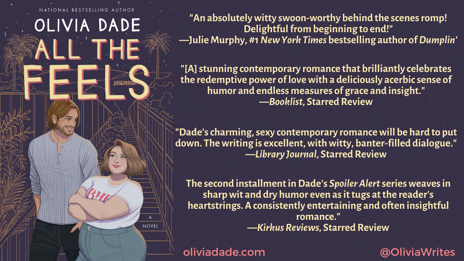 """The cover of Olivia Dade's All the Feels with the following text: """"An absolutely witty swoon-worthy behind the scenes romp! Delightful from beginning to end!"""" —Julie Murphy, #1 New York Times bestselling author of Dumplin'. """"[A] stunning contemporary romance that brilliantly celebrates the redemptive power of love. With a deliciously acerbic sense of humor and endless measures of grace and insight, Dade ... skillfully develops both the sweet emotional connection and the searingly sensual attraction that evolve between Alex and Lauren."""" —Booklist, Starred Review. """"Dade's charming, sexy contemporary romance will be hard to put down. Alex and Lauren are likable, well-developed characters with emotional depth and relatable backstories. ... The writing is excellent, with witty, banter-filled dialogue."""" —Library Journal, Starred Review The second installment in Dade's Spoiler Alert series weaves in sharp wit and dry humor even as it tugs at the reader's heartstrings. ... A consistently entertaining and often insightful romance."""" —Kirkus Reviews, Starred Review"""